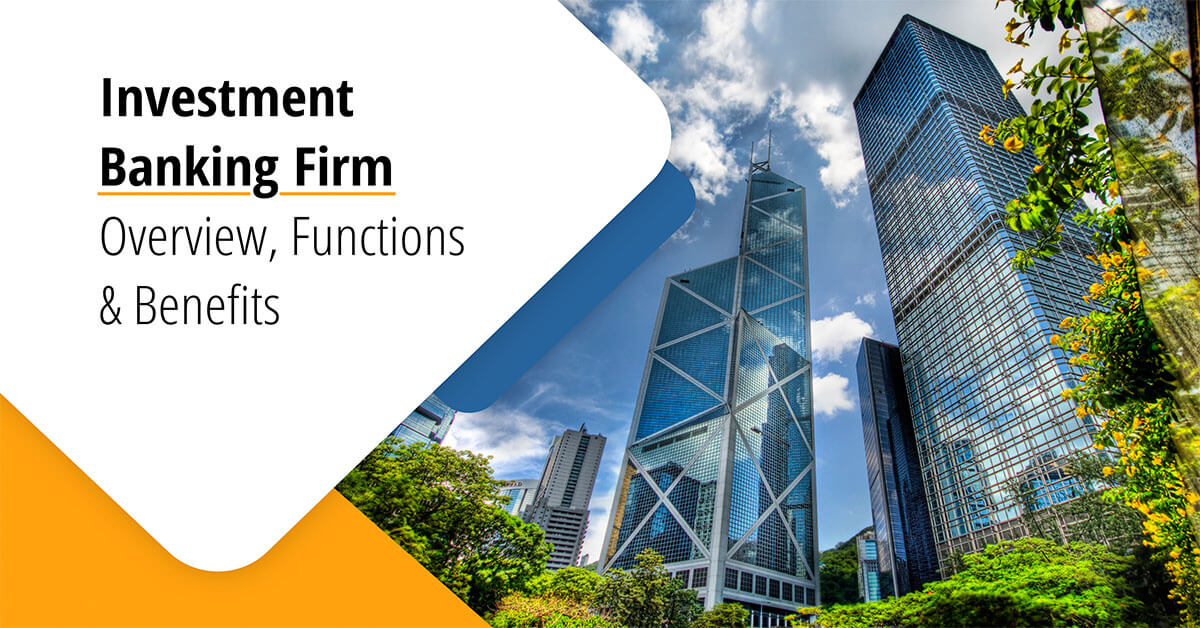 Investment Banking Firm – Overview, Functions and Benefits